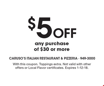 $5 off any purchase of $30 or more. With this coupon. Toppings extra. Not valid with other offers or Local Flavor certificates. Expires 1-12-18.