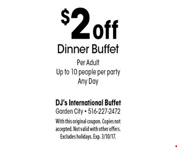 $2 off Dinner Buffet Per Adult. Up to 10 people per party. Any Day. With this original coupon. Copies not accepted. Not valid with other offers. Excludes holidays. Exp. 3/10/17.