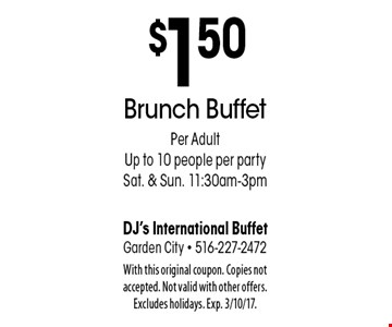 $1.50 off Brunch Buffet Per Adult. Up to 10 people per party. Sat. & Sun. 11:30am-3pm. With this original coupon. Copies not accepted. Not valid with other offers. Excludes holidays. Exp. 3/10/17.