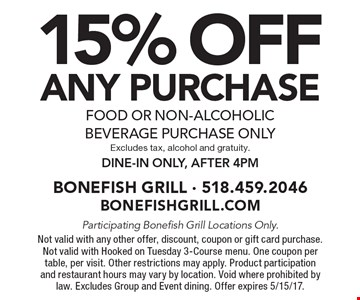 15% OFF ANY purchase food or non-alcoholic beverage purchase only Excludes tax, alcohol and gratuity. Dine-in only, after 4pm. Participating Bonefish Grill Locations Only. Not valid with any other offer, discount, coupon or gift card purchase. Not valid with Hooked on Tuesday 3-Course menu. One coupon per table, per visit. Other restrictions may apply. Product participation and restaurant hours may vary by location. Void where prohibited by law. Excludes Group and Event dining. Offer expires 5/15/17.