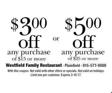 $5.00 off any purchase of $25 or more. $3.00 off any purchase of $15 or more. With this coupon. Not valid with other offers or specials. Not valid on holidays. Limit one per customer. Expires 3-10-17.