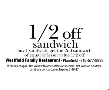 1/2 off sandwich buy 1 sandwich, get the 2nd sandwich of equal or lesser value 1/2 off. With this coupon. Not valid with other offers or specials. Not valid on holidays. Limit one per customer. Expires 3-10-17.
