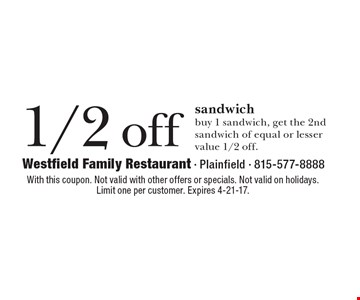 1/2 off sandwich buy 1 sandwich, get the 2nd sandwich of equal or lesser value 1/2 off.. With this coupon. Not valid with other offers or specials. Not valid on holidays. Limit one per customer. Expires 4-21-17.