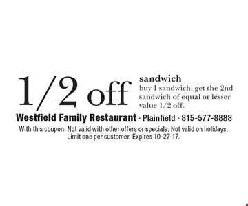 1/2 off sandwich: buy 1 sandwich, get the 2nd sandwich of equal or lesser value 1/2 off. With this coupon. Not valid with other offers or specials. Not valid on holidays. Limit one per customer. Expires 10-27-17.