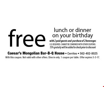 free lunch or dinner on your birthday with 2 paid guests and purchase of 2 beverages. I.D. Required. Cannot be combined with other coupons. 15% gratuity will be added to check prior to discount. With this coupon. Not valid with other offers. Dine in only. 1 coupon per table. Offer expires 3-3-17.