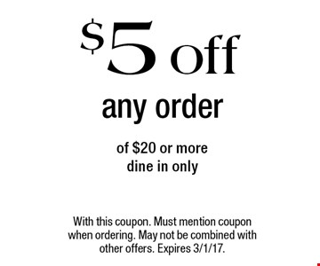 $5 off any order of $20 or more. Dine in only. With this coupon. Must mention coupon when ordering. May not be combined with other offers. Expires 3/1/17.