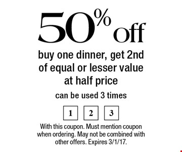 50% off buy one dinner, get 2nd of equal or lesser value at half price, can be used 3 times. With this coupon. Must mention coupon when ordering. May not be combined with other offers. Expires 3/1/17.