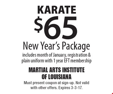 KARATE $65 New Year's Package includes month of January, registration & plain uniform with 1 year EFT membership. Must present coupon at sign-up. Not valid with other offers. Expires 3-3-17.
