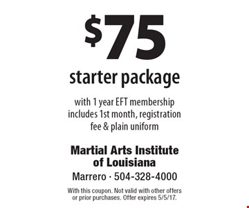 $75 starter package. With 1 year EFT membership. Includes 1st month, registration fee & plain uniform. With this coupon. Not valid with other offers or prior purchases. Offer expires 5/5/17.