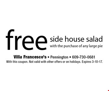 Free side house salad with the purchase of any large pie. With this coupon. Not valid with other offers or on holidays. Expires 3-10-17.