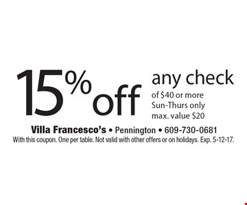 15% off any check of $40 or more. Sun.-Thurs. only max. value $20. With this coupon. One per table. Not valid with other offers or on holidays. Exp. 5-12-17.