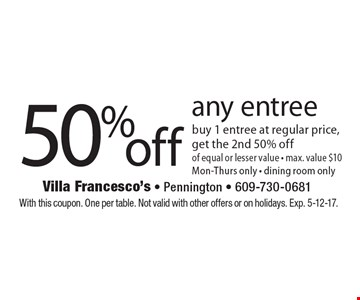 50 %off any entree. buy 1 entree at regular price, get the 2nd 50% off of equal or lesser value. max. value $10 Mon.-Thurs. only. Dining room only. With this coupon. One per table. Not valid with other offers or on holidays. Exp. 5-12-17.