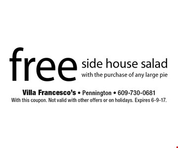 Free side house salad with the purchase of any large pie. With this coupon. Not valid with other offers or on holidays. Expires 6-9-17.