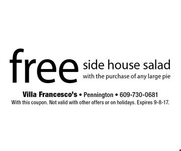 Free Side House Salad With The Purchase Of Any Large Pie. With this coupon. Not valid with other offers or on holidays. Expires 9-8-17.