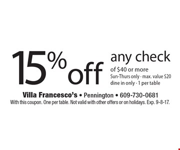 15% Off Any Check Of $40 Or More. Sun-Thurs only - max. value $20. Dine in only. 1 per table. With this coupon. One per table. Not valid with other offers or on holidays. Exp. 9-8-17.