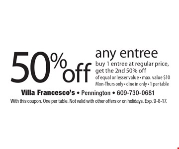 50% Off Any Entree. Buy 1 entree at regular price, get the 2nd 50% off of equal or lesser value. Max. value $10. Mon-Thurs only. Dine in only. 1 per table. With this coupon. One per table. Not valid with other offers or on holidays. Exp. 9-8-17.