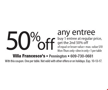 50 %off any entree buy 1 entree at regular price, get the 2nd 50% off of equal or lesser value - max. value $10 Mon-Thurs only - dine in only - 1 per table. With this coupon. One per table. Not valid with other offers or on holidays. Exp. 10-13-17.