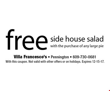free side house salad with the purchase of any large pie. With this coupon. Not valid with other offers or on holidays. Expires 12-15-17.