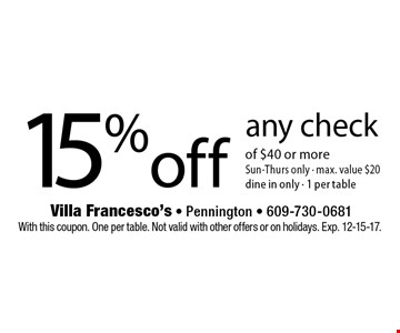 15% off any check of $40 or more Sun-Thurs only - max. value $20 dine in only - 1 per table. With this coupon. One per table. Not valid with other offers or on holidays. Exp. 12-15-17.
