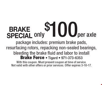 BRAKE SPECIAL! Only $100 per axle. Package includes: premium brake pads, resurfacing rotors, repacking non-sealed bearings, bleeding the brake fluid and labor to install. With this coupon. Must present coupon at time of service. Not valid with other offers or prior services. Offer expires 3-10-17.