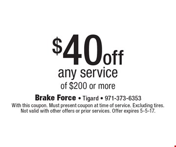 $40 off any service of $200 or more. With this coupon. Must present coupon at time of service. Excluding tires. Not valid with other offers or prior services. Offer expires 5-5-17.