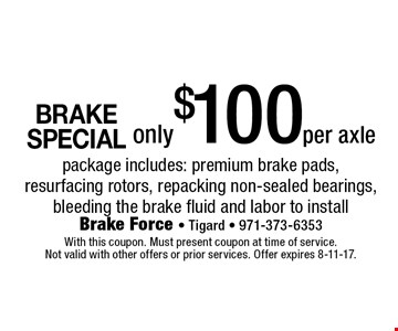 BRAKE SPECIAL only $100per axle package includes: premium brake pads, resurfacing rotors, repacking non-sealed bearings, bleeding the brake fluid and labor to install. With this coupon. Must present coupon at time of service. Not valid with other offers or prior services. Offer expires 8-11-17.