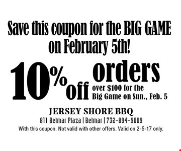 Save this coupon for the Big Game on February 5th! 10% off orders over $100 for the Big Game on Sun., Feb. 5. With this coupon. Not valid with other offers. Valid on 2-5-17 only.