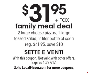 $31.95 + tax family meal deal 2 large cheese pizzas, 1 large tossed salad, 2-liter bottle of soda reg. $41.95, save $10. With this coupon. Not valid with other offers. Expires 10/27/17. Go to LocalFlavor.com for more coupons.