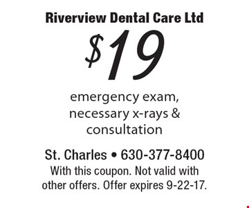 $19 emergency exam, necessary x-rays & consultation. With this coupon. Not valid with other offers. Offer expires 9-22-17.