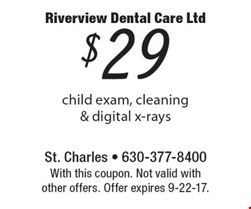 $29 child exam, cleaning & digital x-rays. With this coupon. Not valid with other offers. Offer expires 9-22-17.