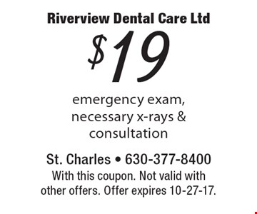 $19 emergency exam, necessary x-rays & consultation. With this coupon. Not valid with other offers. Offer expires 10-27-17.