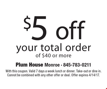 $5 off your total order of $40 or more. With this coupon. Valid 7 days a week lunch or dinner. Take-out or dine in. Cannot be combined with any other offer or deal. Offer expires 4/14/17.