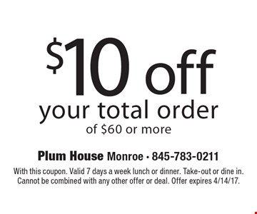 $10off your total order of $60 or more. With this coupon. Valid 7 days a week lunch or dinner. Take-out or dine in.Cannot be combined with any other offer or deal. Offer expires 4/14/17.