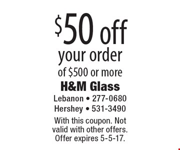 $50 off your order of $500 or more. With this coupon. Not valid with other offers. Offer expires 5-5-17.