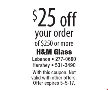 $25 off your order of $250 or more. With this coupon. Not valid with other offers. Offer expires 5-5-17.