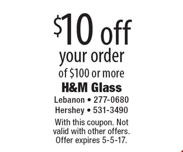 $10 off your order of $100 or more. With this coupon. Not valid with other offers. Offer expires 5-5-17.
