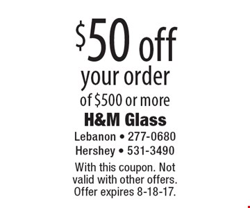 $50 off your order of $500 or more. With this coupon. Not valid with other offers. Offer expires 8-18-17.