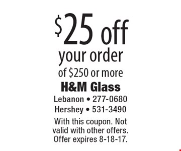 $25 off your order of $250 or more. With this coupon. Not valid with other offers. Offer expires 8-18-17.