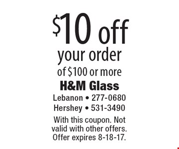 $10 off your order of $100 or more. With this coupon. Not valid with other offers. Offer expires 8-18-17.