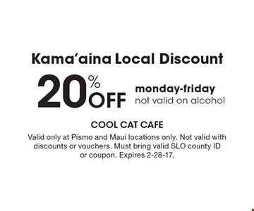 Kama'aina Local Discount! 20% Off monday-friday, not valid on alcohol. Valid only at Pismo and Maui locations only. Not valid with discounts or vouchers. Must bring valid SLO county ID or coupon. Expires 2-28-17.