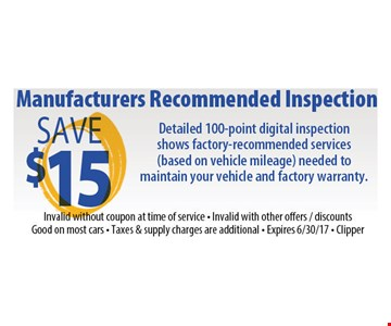 Save $15 manufacturers recommended inspection. Detailed 100-point digital inspection shows factory-recommended services (based on vehicle mileage) needed to maintain your vehicle and factory warranty. Invalid without coupon at time of service. Invalid with other offers/discounts. Good on most cars. Taxes & supply charges are additional. Expires 5-5-17. Clipper
