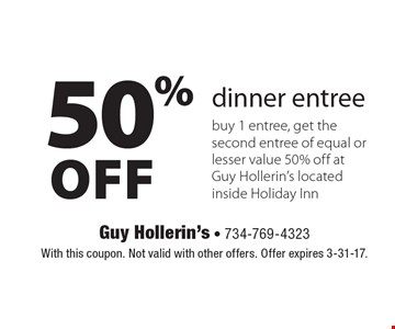 50% Off dinner entree. Buy 1 entree, get the second entree of equal or lesser value 50% off at Guy Hollerin's located inside Holiday Inn. With this coupon. Not valid with other offers. Offer expires 3-31-17.