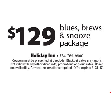 $129 blues, brews & snooze package. Coupon must be presented at check-in. Blackout dates may apply. Not valid with any other discounts, promotions or group rates. Based on availability. Advance reservations required. Offer expires 3-31-17.