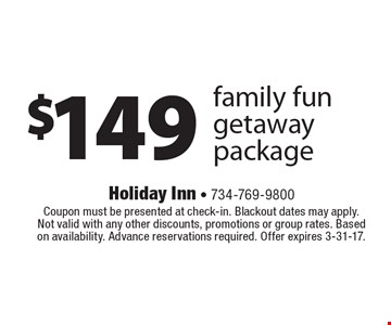 $149 family fun getaway package. Coupon must be presented at check-in. Blackout dates may apply. Not valid with any other discounts, promotions or group rates. Based on availability. Advance reservations required. Offer expires 3-31-17.