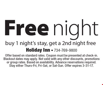 Free night. Buy 1 night's stay, get a 2nd night free. Offer based on standard rates. Coupon must be presented at check-in. Blackout dates may apply. Not valid with any other discounts, promotions or group rates. Based on availability. Advance reservations required. Stay either Thurs-Fri, Fri-Sat, or Sat-Sun. Offer expires 3-31-17.