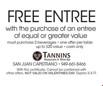 FREE Entree with the purchase of an entree of equal or greater value, must purchase 2 beverages - one offer per table, up to $20 value - cash only . With this certificate. Cannot be combined with other offers. NOT VALID ON VALENTINES DAY. Expires 3-3-17.