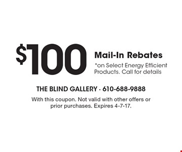 $100 Mail-In Rebates Select Energy Efficient Window Fashions *on Select Energy Efficient Products. Call for details. With this coupon. Not valid with other offers or prior purchases. Expires 4-7-17.