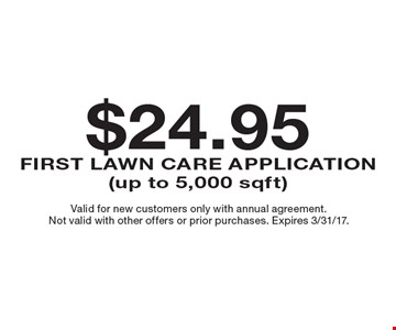 $24.95 First Lawn Care Application (up to 5,000 sqft). Valid for new customers only with annual agreement. Not valid with other offers or prior purchases. Expires 3/31/17.