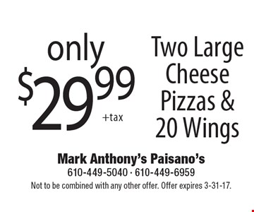 only $29.99 Two Large Cheese Pizzas & 20 Wings. Not to be combined with any other offer. Offer expires 3-31-17.