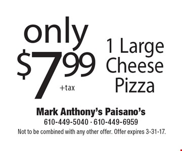 only $7.99 1 Large Cheese Pizza. Not to be combined with any other offer. Offer expires 3-31-17.